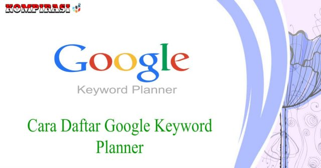 Cara Daftar Google Keyword Planner (Pandun Lengkap)