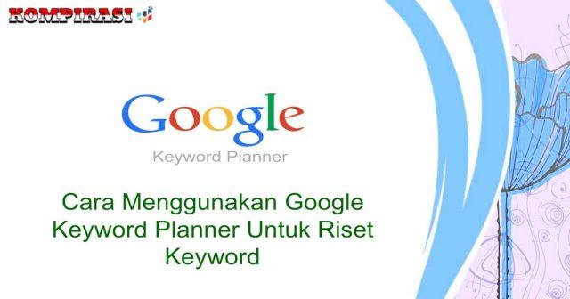 Cara Menggunakan Google Keyword Planner Untuk Riset Keyword