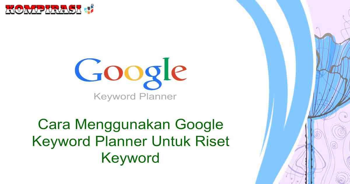 Cara Menggunakan Google Keyword Planner Untuk Riset Keyword Panduan Riset Keyword Kompirasi Com