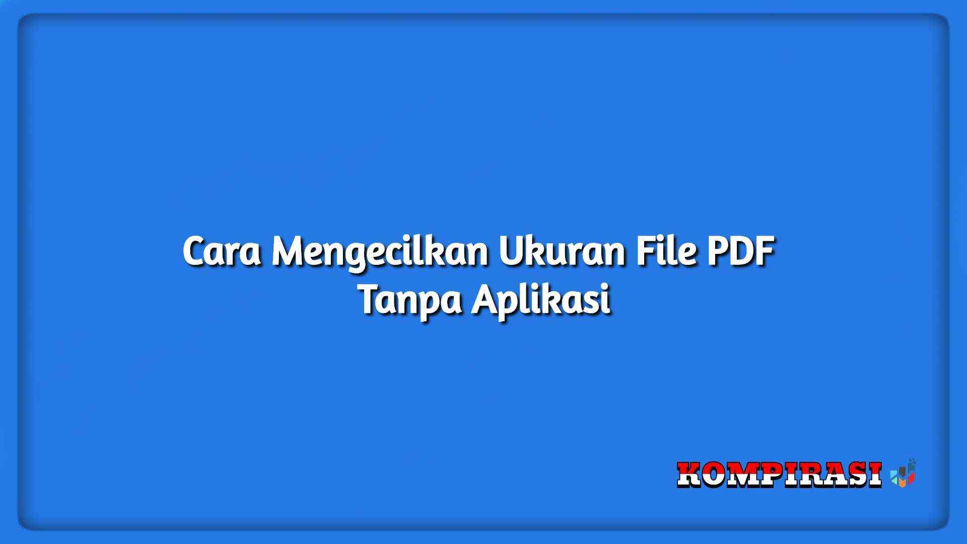 Cara Mengecilkan Ukuran File Pdf Tanpa Aplikasi Kompirasi